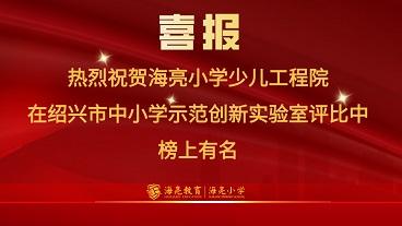 绍兴市中小学示范创新实验室评比中,海亮小学少儿工程院榜上有名!